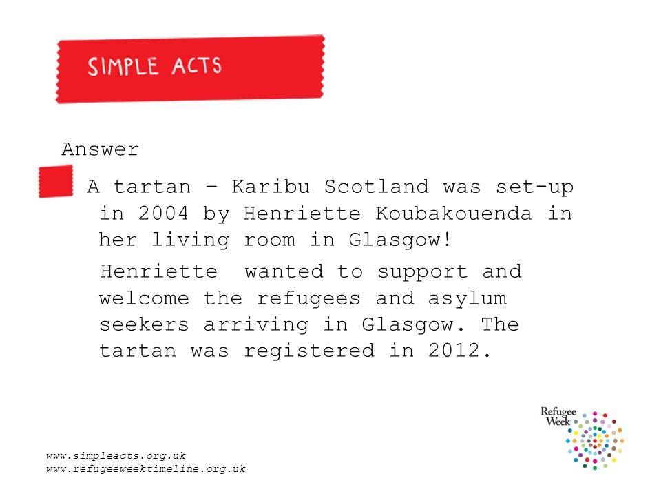 www.simpleacts.org.uk www.refugeeweektimeline.org.uk Answer A tartan – Karibu Scotland was set-up in 2004 by Henriette Koubakouenda in her living room in Glasgow.