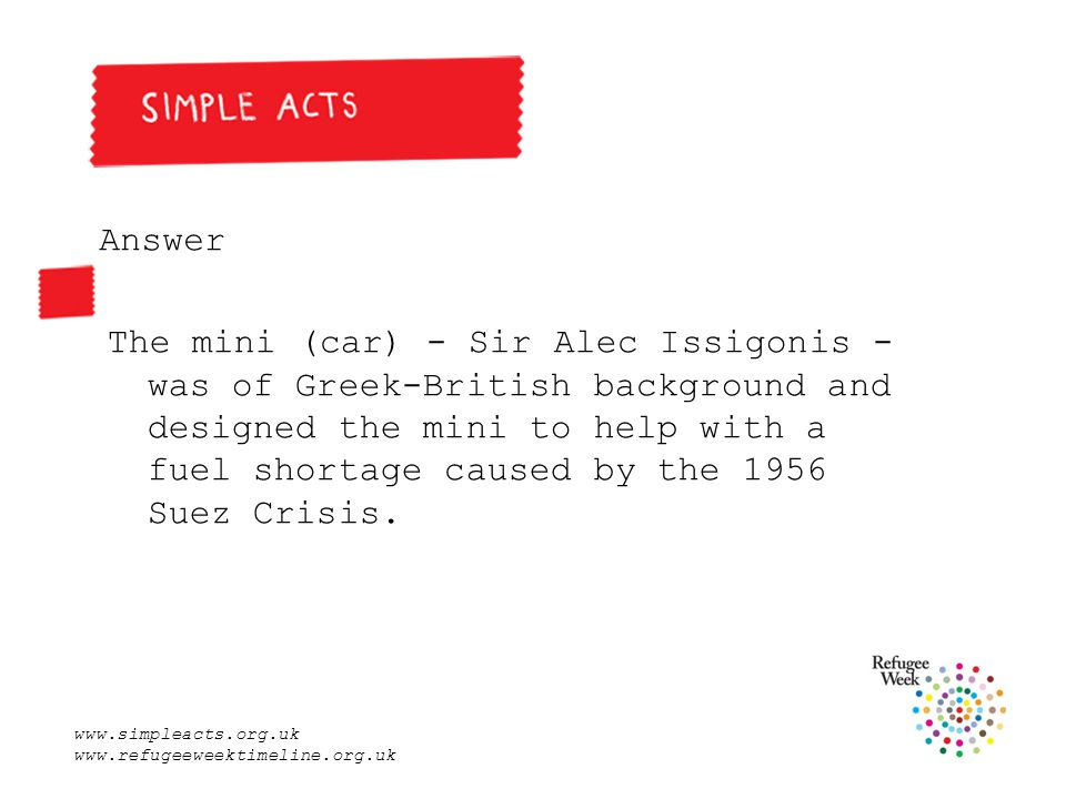 www.simpleacts.org.uk www.refugeeweektimeline.org.uk Answer The mini (car) - Sir Alec Issigonis - was of Greek-British background and designed the mini to help with a fuel shortage caused by the 1956 Suez Crisis.