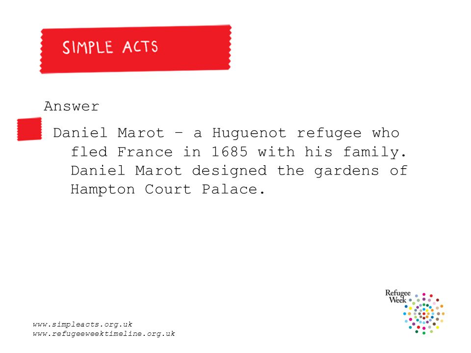 www.simpleacts.org.uk www.refugeeweektimeline.org.uk Answer Daniel Marot – a Huguenot refugee who fled France in 1685 with his family.