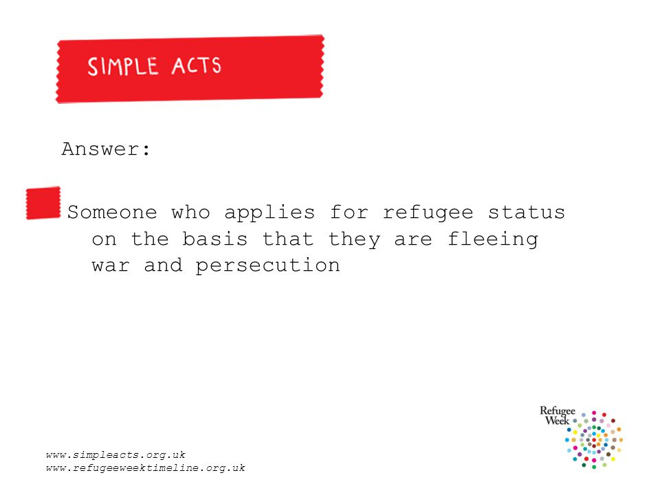 www.simpleacts.org.uk www.refugeeweektimeline.org.uk Answer: Someone who applies for refugee status on the basis that they are fleeing war and persecution