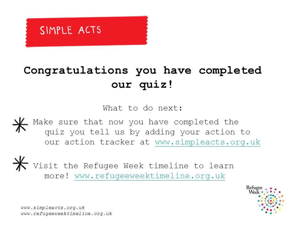 www.simpleacts.org.uk www.refugeeweektimeline.org.uk Congratulations you have completed our quiz.