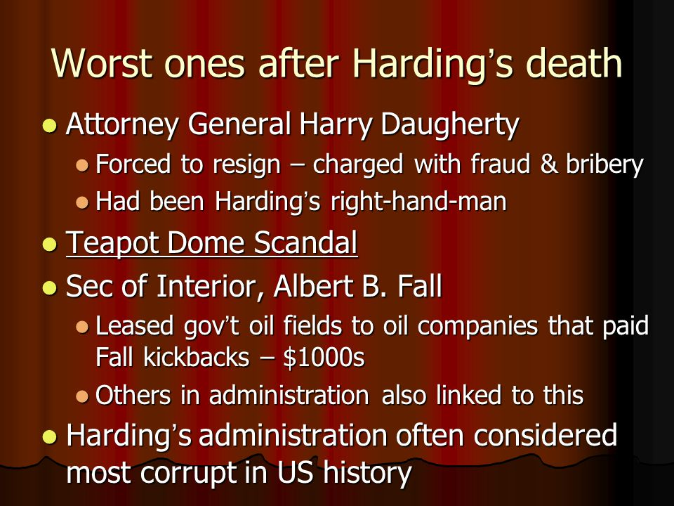 Worst ones after Harding's death Attorney General Harry Daugherty Attorney General Harry Daugherty Forced to resign – charged with fraud & bribery Forced to resign – charged with fraud & bribery Had been Harding's right-hand-man Had been Harding's right-hand-man Teapot Dome Scandal Teapot Dome Scandal Sec of Interior, Albert B.