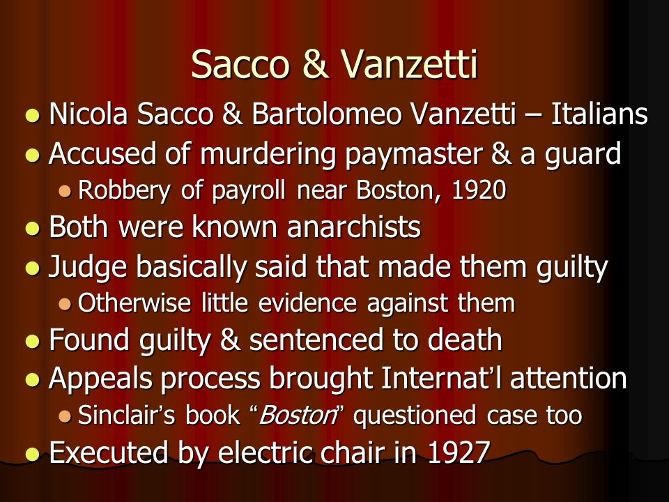 Sacco & Vanzetti Nicola Sacco & Bartolomeo Vanzetti – Italians Nicola Sacco & Bartolomeo Vanzetti – Italians Accused of murdering paymaster & a guard Accused of murdering paymaster & a guard Robbery of payroll near Boston, 1920 Robbery of payroll near Boston, 1920 Both were known anarchists Both were known anarchists Judge basically said that made them guilty Judge basically said that made them guilty Otherwise little evidence against them Otherwise little evidence against them Found guilty & sentenced to death Found guilty & sentenced to death Appeals process brought Internat'l attention Appeals process brought Internat'l attention Sinclair's book Boston questioned case too Sinclair's book Boston questioned case too Executed by electric chair in 1927 Executed by electric chair in 1927