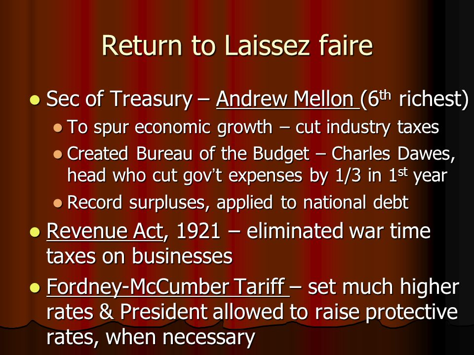 Return to Laissez faire Sec of Treasury – Andrew Mellon (6 th richest) Sec of Treasury – Andrew Mellon (6 th richest) To spur economic growth – cut industry taxes To spur economic growth – cut industry taxes Created Bureau of the Budget – Charles Dawes, head who cut gov't expenses by 1/3 in 1 st year Created Bureau of the Budget – Charles Dawes, head who cut gov't expenses by 1/3 in 1 st year Record surpluses, applied to national debt Record surpluses, applied to national debt Revenue Act, 1921 – eliminated war time taxes on businesses Revenue Act, 1921 – eliminated war time taxes on businesses Fordney-McCumber Tariff – set much higher rates & President allowed to raise protective rates, when necessary Fordney-McCumber Tariff – set much higher rates & President allowed to raise protective rates, when necessary