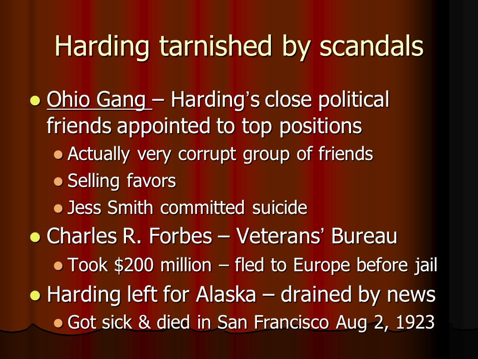 Harding tarnished by scandals Ohio Gang – Harding's close political friends appointed to top positions Ohio Gang – Harding's close political friends appointed to top positions Actually very corrupt group of friends Actually very corrupt group of friends Selling favors Selling favors Jess Smith committed suicide Jess Smith committed suicide Charles R.