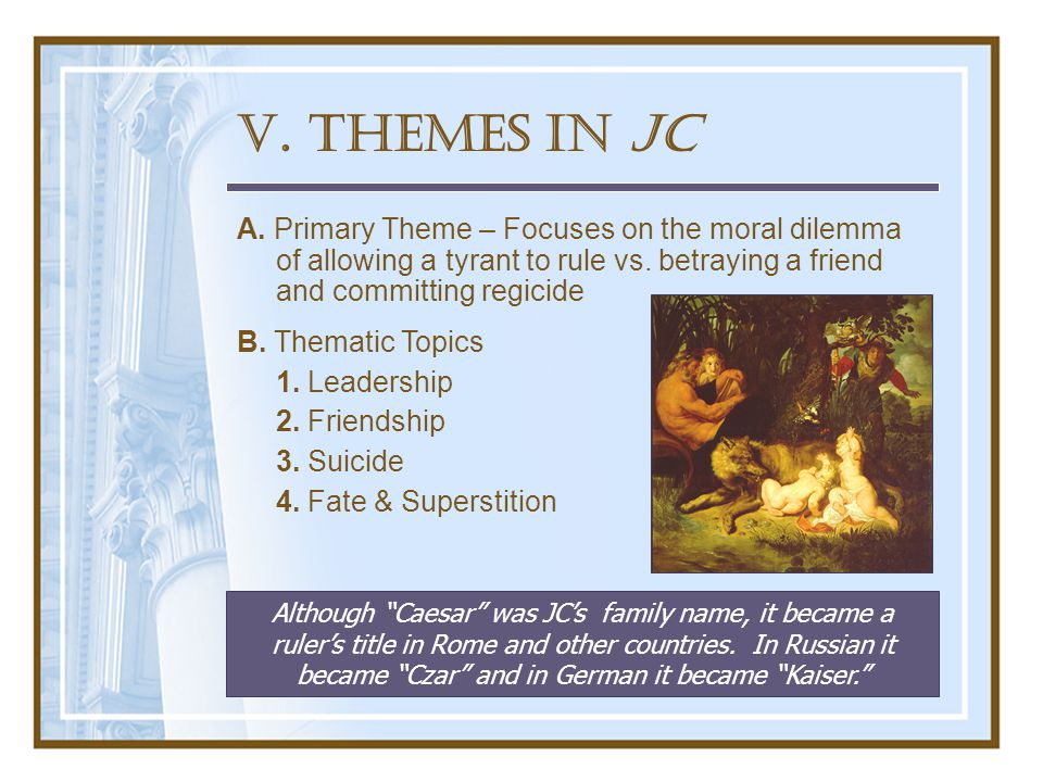 V. Themes in JC A. Primary Theme – Focuses on the moral dilemma of allowing a tyrant to rule vs.