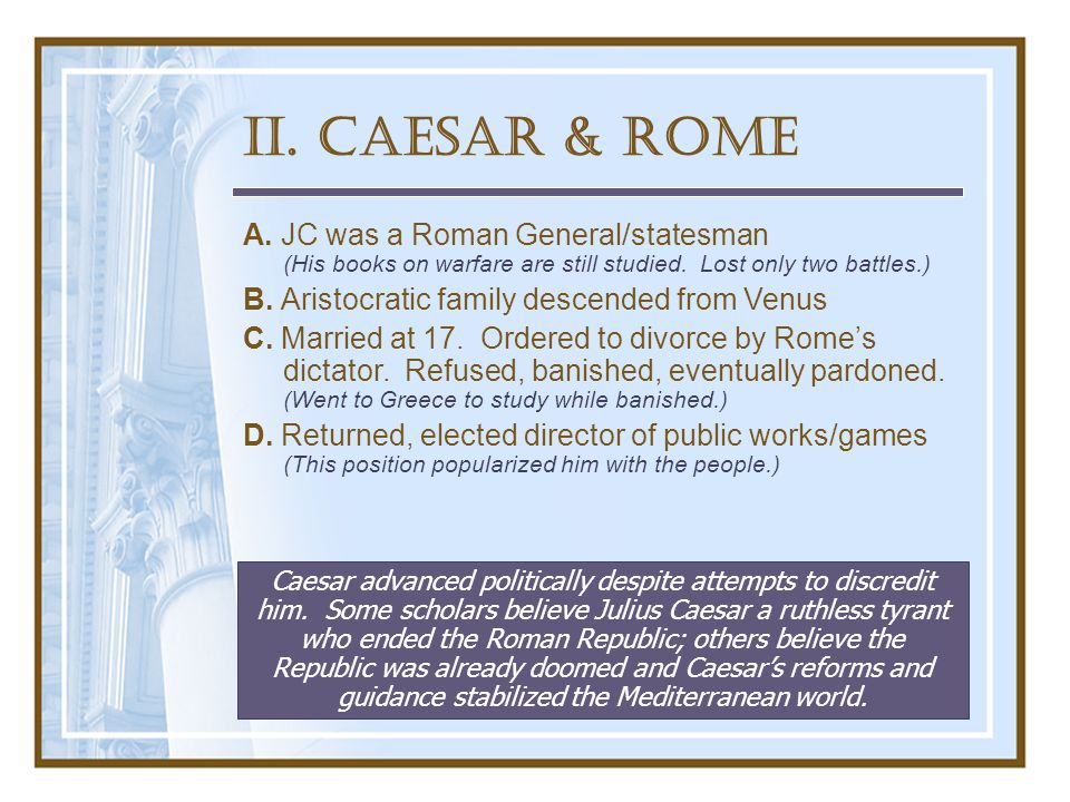 II. Caesar & Rome A. JC was a Roman General/statesman (His books on warfare are still studied.