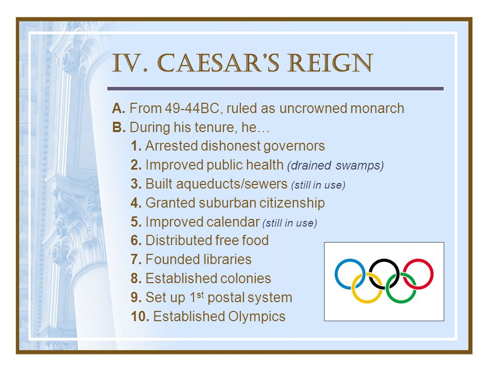 IV. Caesar's Reign A. From 49-44BC, ruled as uncrowned monarch B.