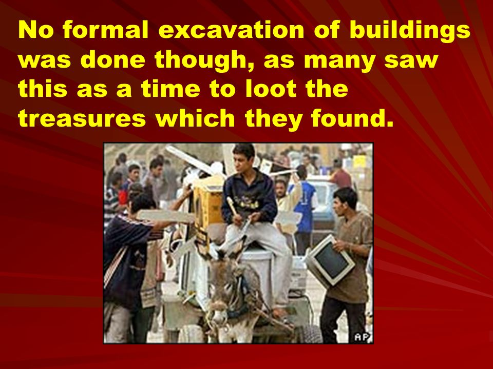 No formal excavation of buildings was done though, as many saw this as a time to loot the treasures which they found.