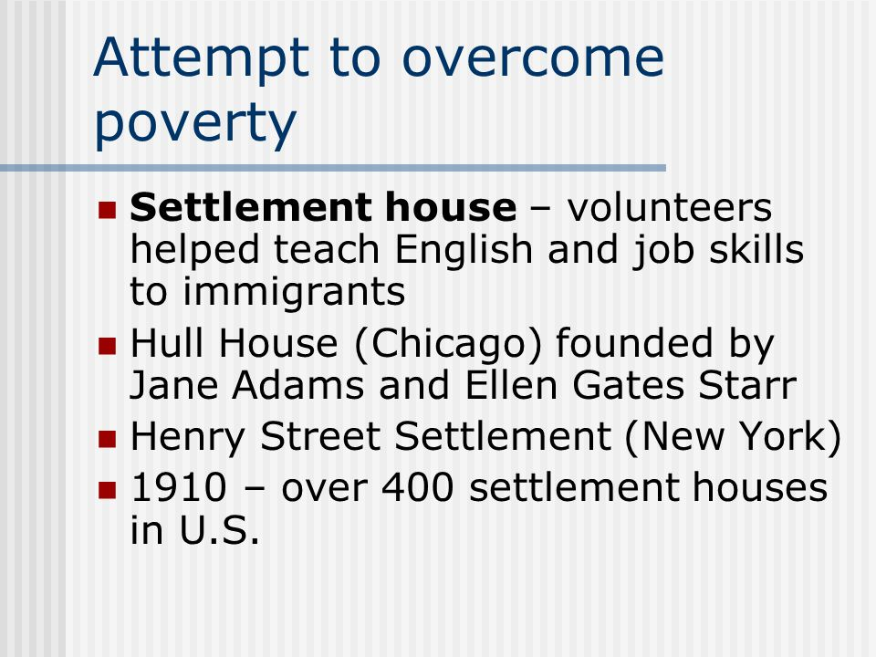 Attempt to overcome poverty Settlement house – volunteers helped teach English and job skills to immigrants Hull House (Chicago) founded by Jane Adams