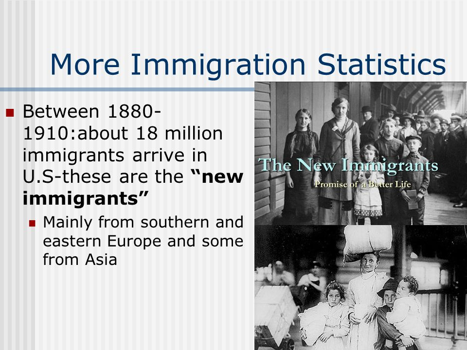 "More Immigration Statistics Between 1880- 1910:about 18 million immigrants arrive in U.S-these are the ""new immigrants"" Mainly from southern and easte"