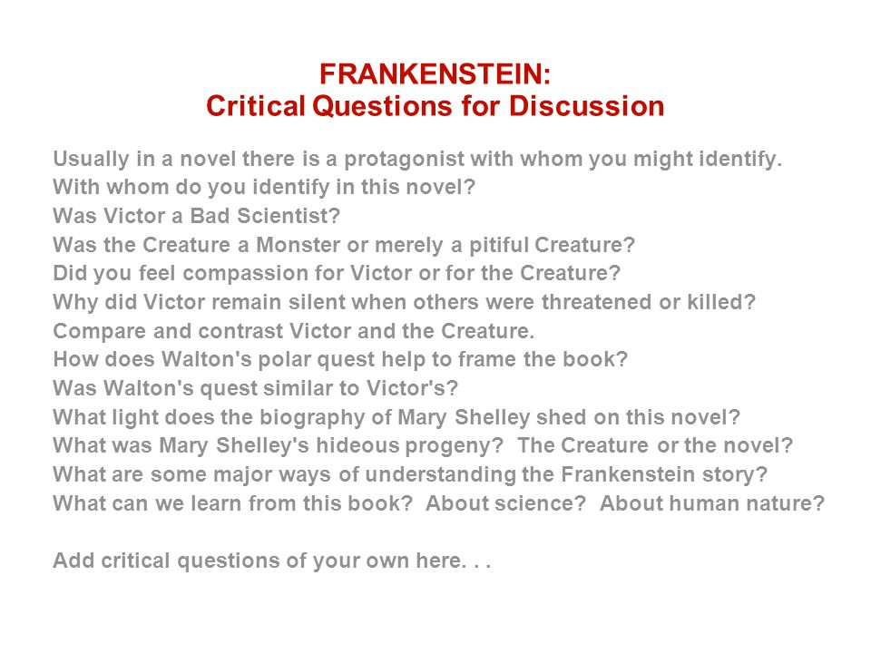 FRANKENSTEIN: Critical Questions for Discussion Usually in a novel there is a protagonist with whom you might identify. With whom do you identify in t