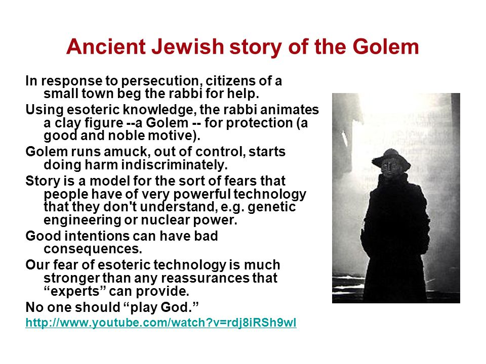 Ancient Jewish story of the Golem In response to persecution, citizens of a small town beg the rabbi for help. Using esoteric knowledge, the rabbi ani