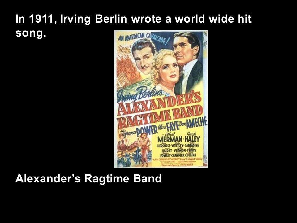 In 1911, Irving Berlin wrote a world wide hit song. Alexander's Ragtime Band