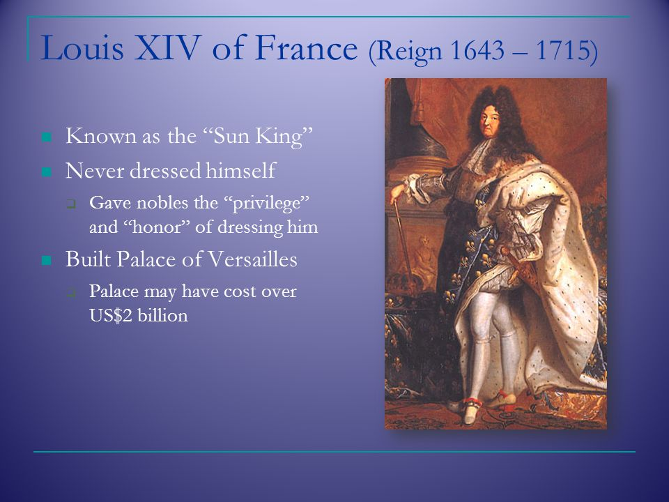 Louis XIV of France (Reign 1643 – 1715) Known as the Sun King Never dressed himself  Gave nobles the privilege and honor of dressing him Built Palace of Versailles  Palace may have cost over US$2 billion