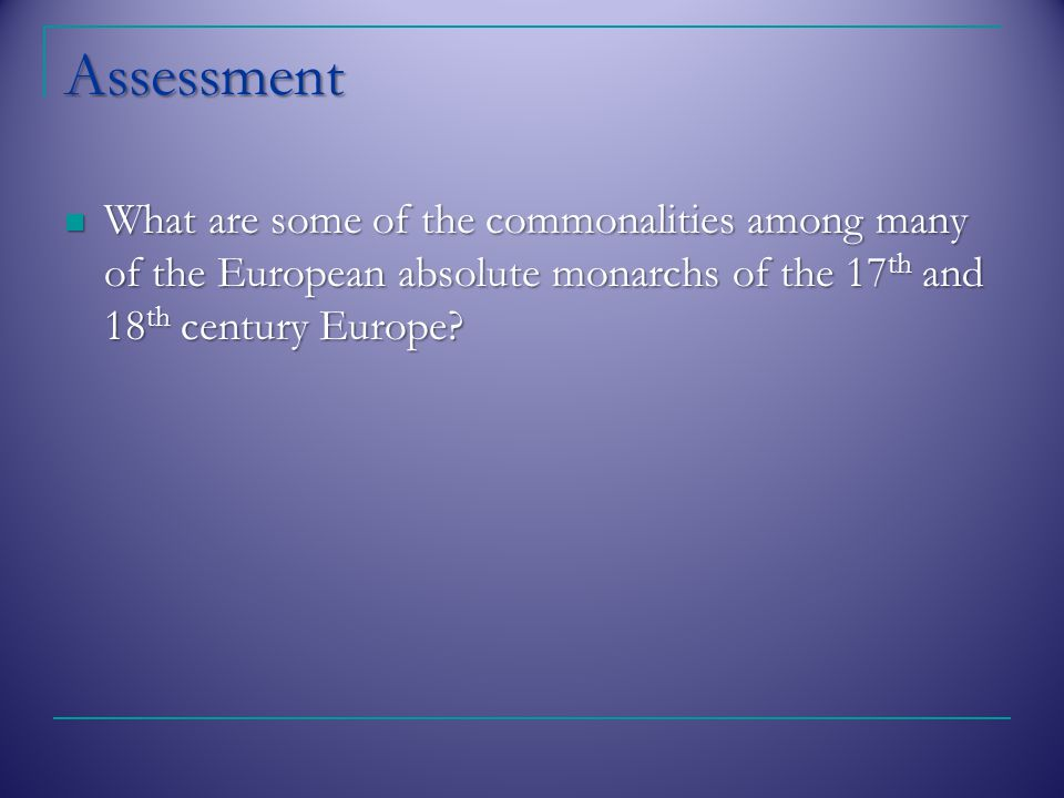 Assessment What are some of the commonalities among many of the European absolute monarchs of the 17 th and 18 th century Europe.