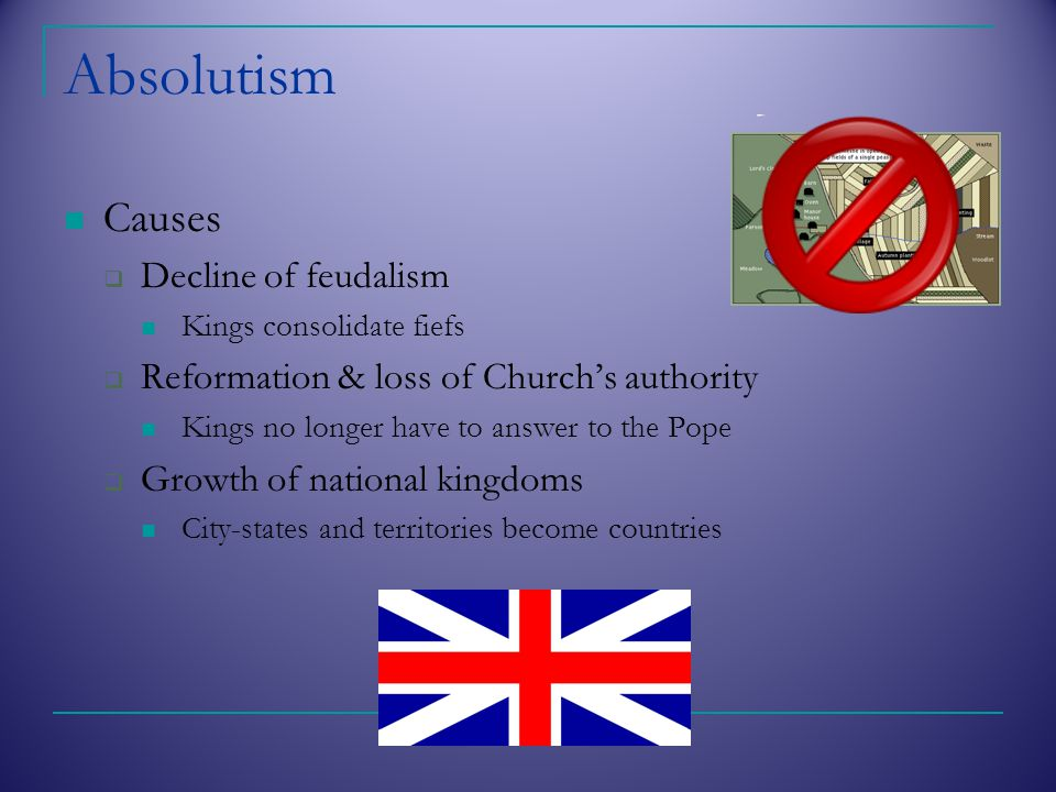 Absolutism Causes  Decline of feudalism Kings consolidate fiefs  Reformation & loss of Church's authority Kings no longer have to answer to the Pope  Growth of national kingdoms City-states and territories become countries