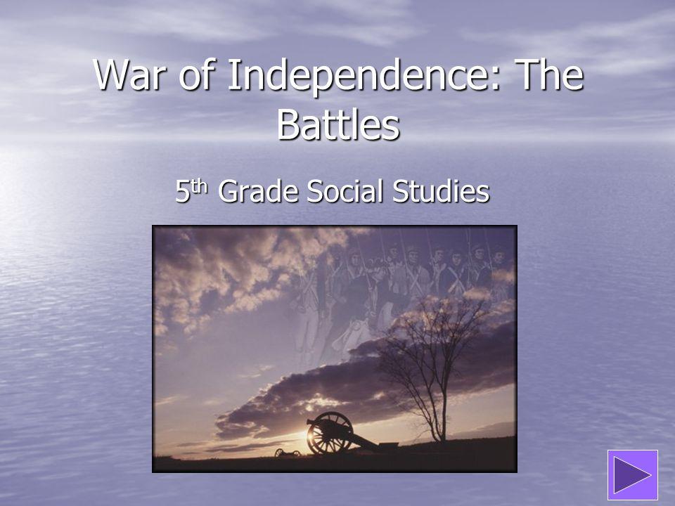 War of Independence: The Battles 5 th Grade Social Studies