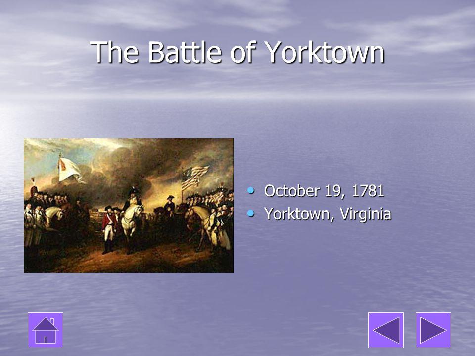 The Battle of Yorktown October 19, 1781 October 19, 1781 Yorktown, Virginia Yorktown, Virginia