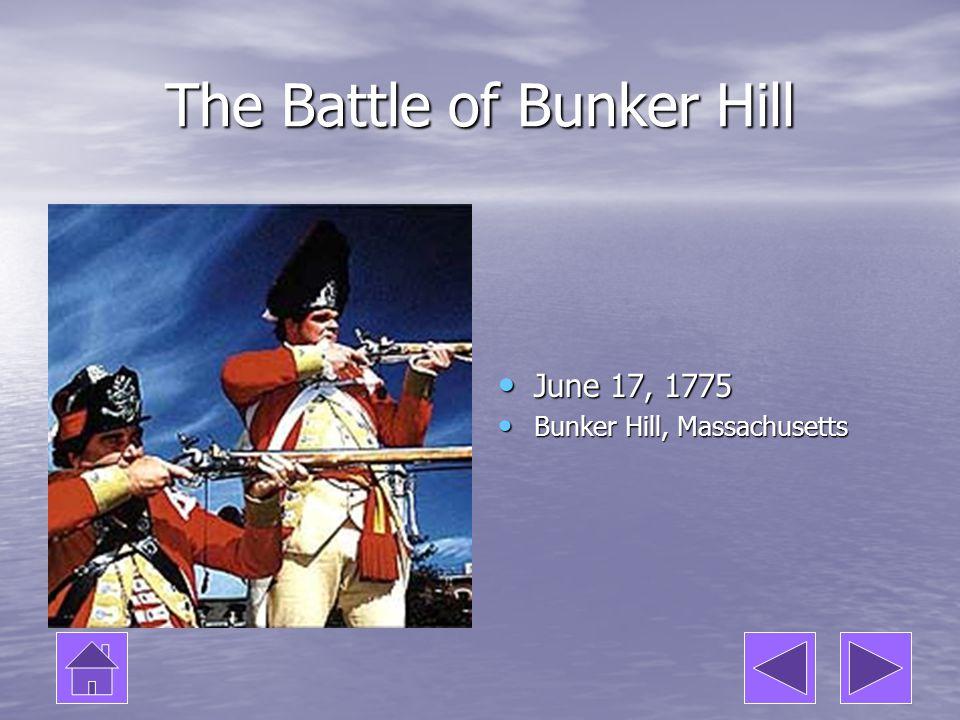 The Battle of Bunker Hill June 17, 1775 June 17, 1775 Bunker Hill, Massachusetts Bunker Hill, Massachusetts