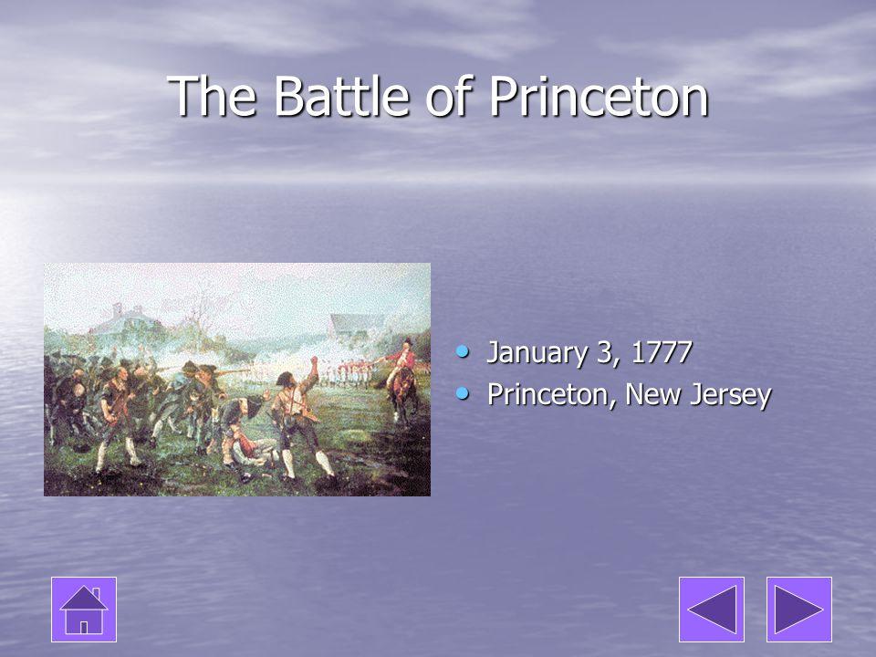 The Battle of Princeton January 3, 1777 January 3, 1777 Princeton, New Jersey Princeton, New Jersey