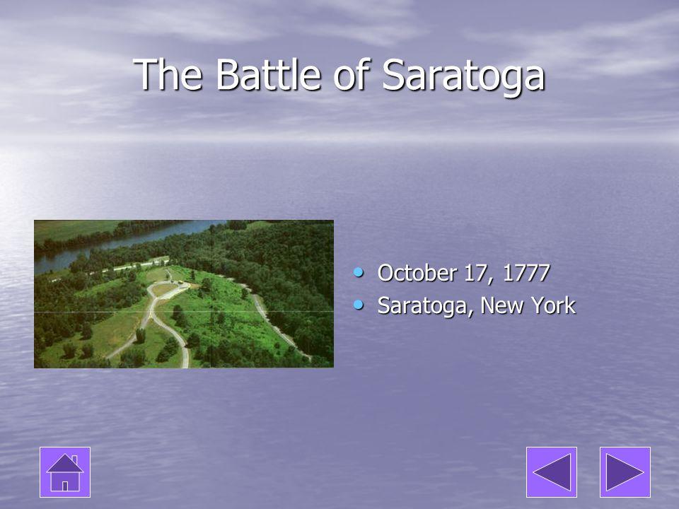 The Battle of Saratoga October 17, 1777 October 17, 1777 Saratoga, New York Saratoga, New York