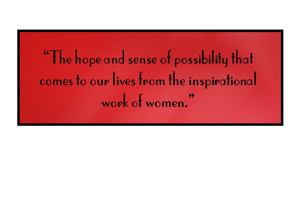 The hope and sense of possibility that comes to our lives from the inspirational work of women.