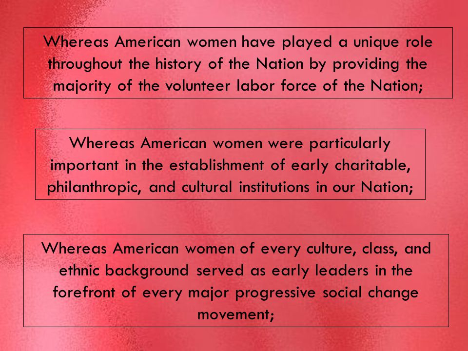 Whereas American women have played a unique role throughout the history of the Nation by providing the majority of the volunteer labor force of the Nation; Whereas American women were particularly important in the establishment of early charitable, philanthropic, and cultural institutions in our Nation; Whereas American women of every culture, class, and ethnic background served as early leaders in the forefront of every major progressive social change movement;