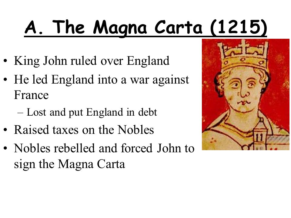 A. The Magna Carta (1215) King John ruled over England He led England into a war against France –Lost and put England in debt Raised taxes on the Nobl