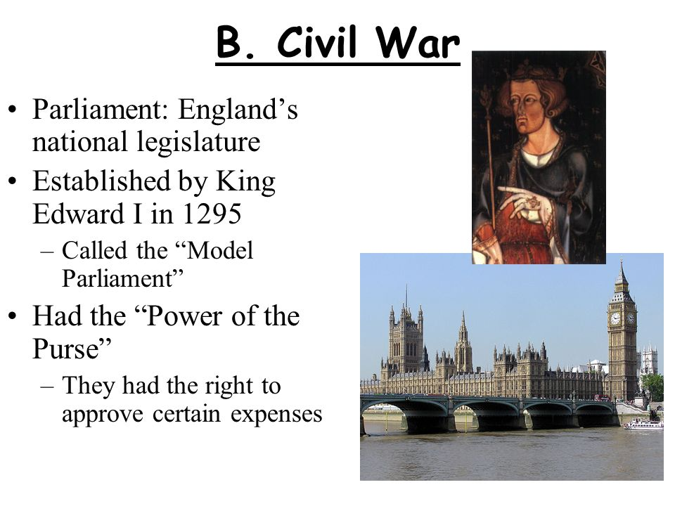 """B. Civil War Parliament: England's national legislature Established by King Edward I in 1295 –Called the """"Model Parliament"""" Had the """"Power of the Purs"""
