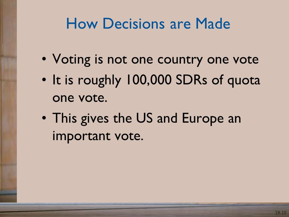 19-10 How Decisions are Made Voting is not one country one vote It is roughly 100,000 SDRs of quota one vote. This gives the US and Europe an importan