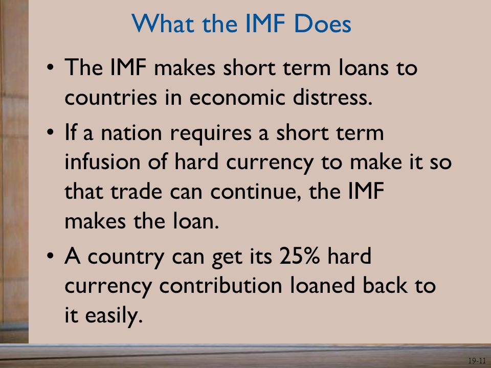 19-11 What the IMF Does The IMF makes short term loans to countries in economic distress. If a nation requires a short term infusion of hard currency