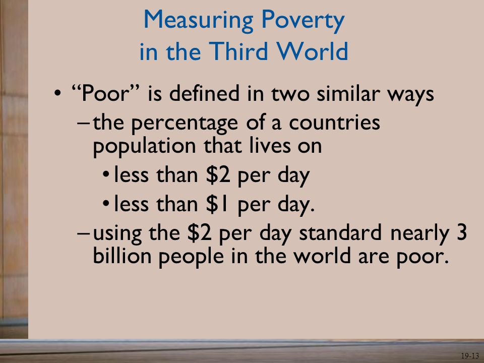 "19-13 Measuring Poverty in the Third World ""Poor"" is defined in two similar ways –the percentage of a countries population that lives on less than $2"