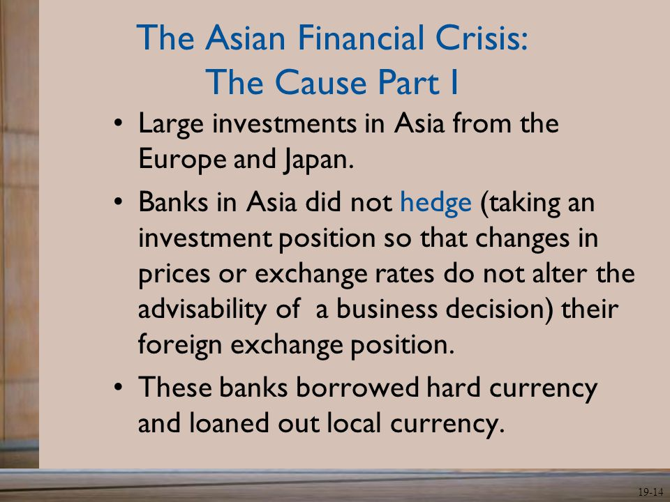 19-14 The Asian Financial Crisis: The Cause Part I Large investments in Asia from the Europe and Japan. Banks in Asia did not hedge (taking an investm