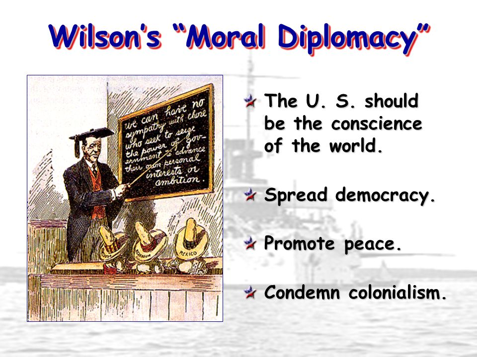 Wilson's Moral Diplomacy The U. S. should be the conscience of the world.
