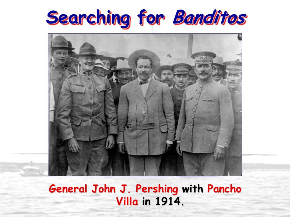 Searching for Banditos General John J. Pershing with Pancho Villa in 1914.