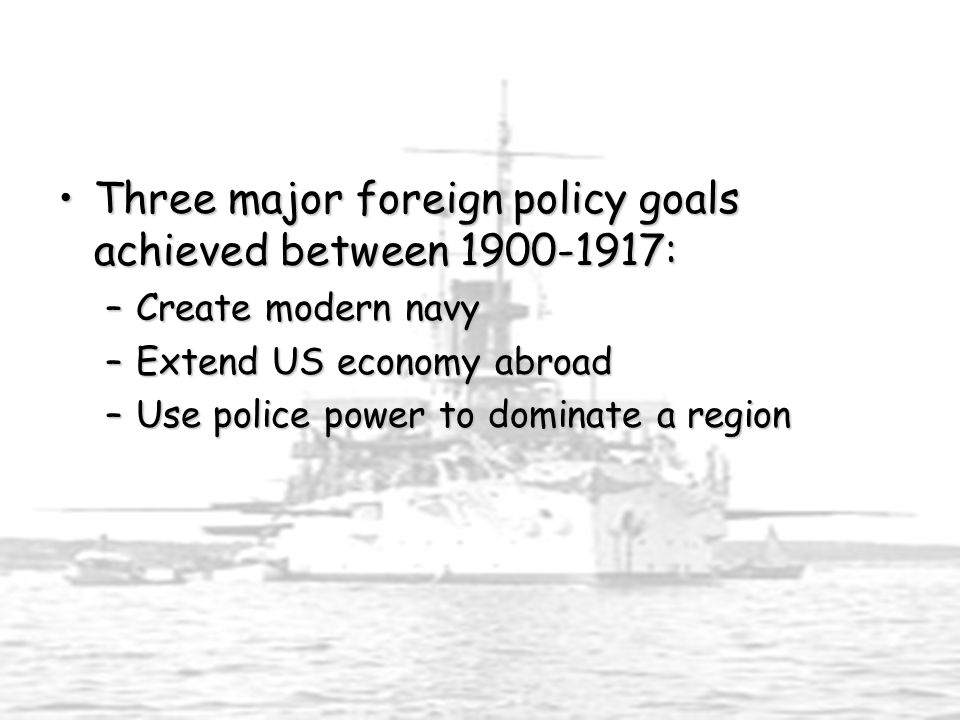 Three major foreign policy goals achieved between 1900-1917:Three major foreign policy goals achieved between 1900-1917: –Create modern navy –Extend US economy abroad –Use police power to dominate a region