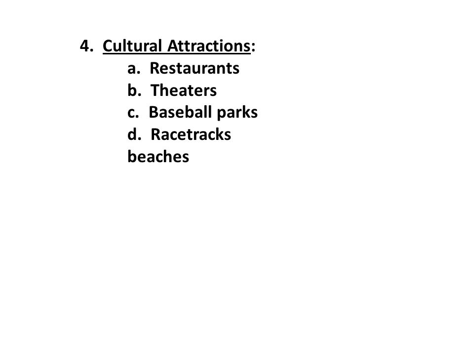 4. Cultural Attractions: a. Restaurants b. Theaters c. Baseball parks d. Racetracks beaches