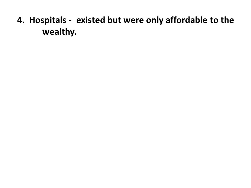 4. Hospitals - existed but were only affordable to the wealthy.
