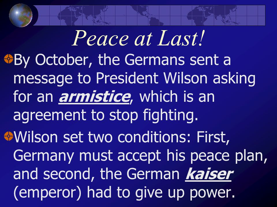 Peace at Last! By October, the Germans sent a message to President Wilson asking for an armistice, which is an agreement to stop fighting. Wilson set