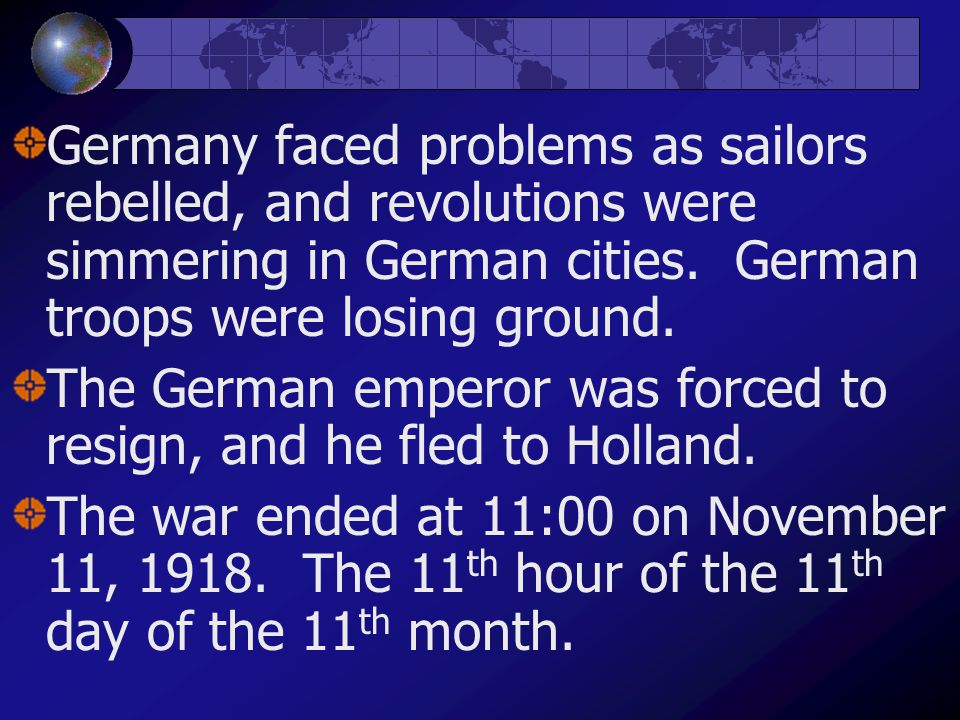 Germany faced problems as sailors rebelled, and revolutions were simmering in German cities. German troops were losing ground. The German emperor was
