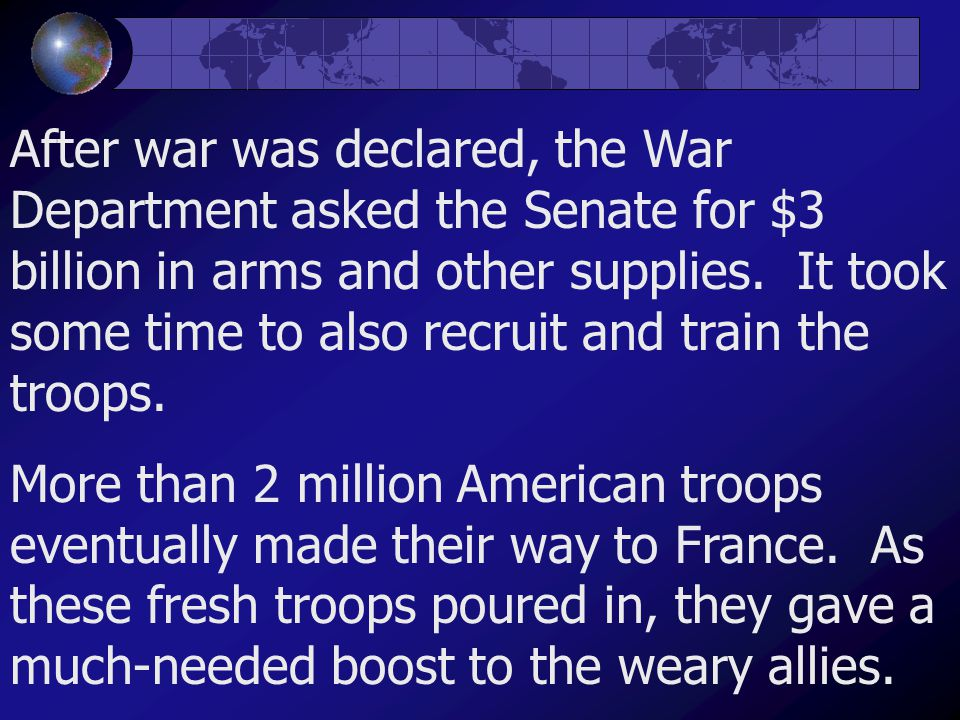 After war was declared, the War Department asked the Senate for $3 billion in arms and other supplies. It took some time to also recruit and train the