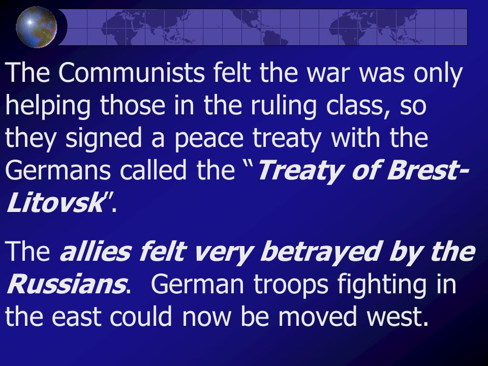 "The Communists felt the war was only helping those in the ruling class, so they signed a peace treaty with the Germans called the ""Treaty of Brest- Li"