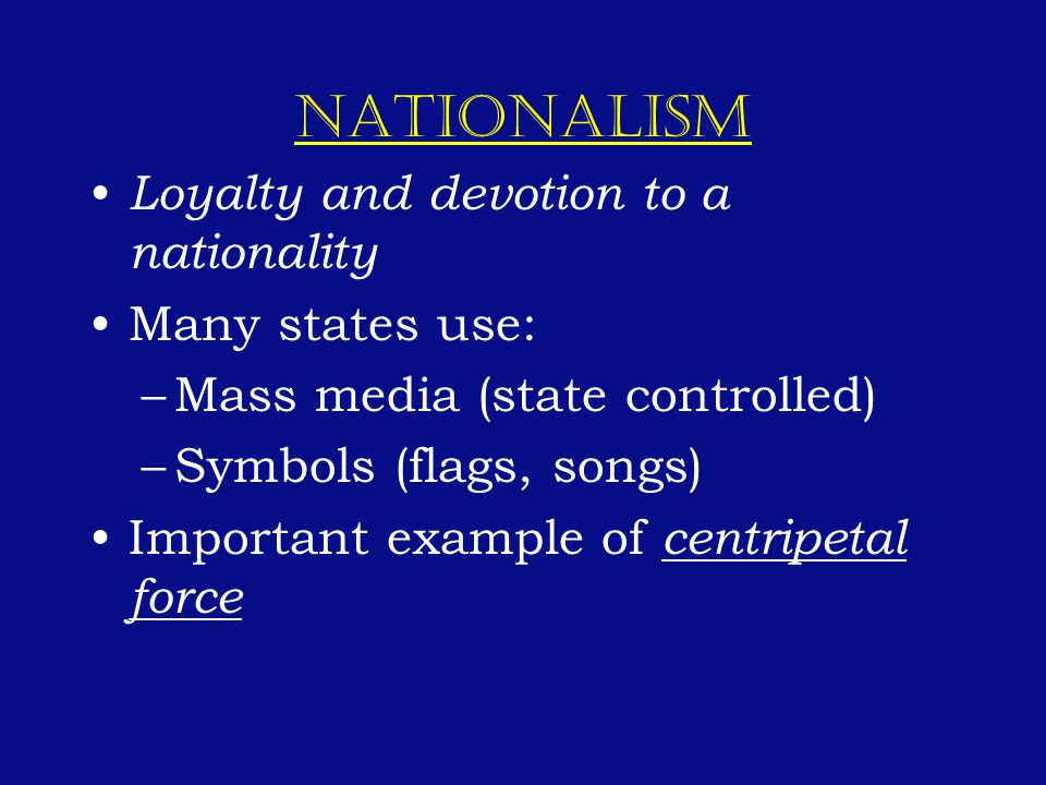 NATIONALISM Loyalty and devotion to a nationality Many states use: –Mass media (state controlled) –Symbols (flags, songs) Important example of centripetal force