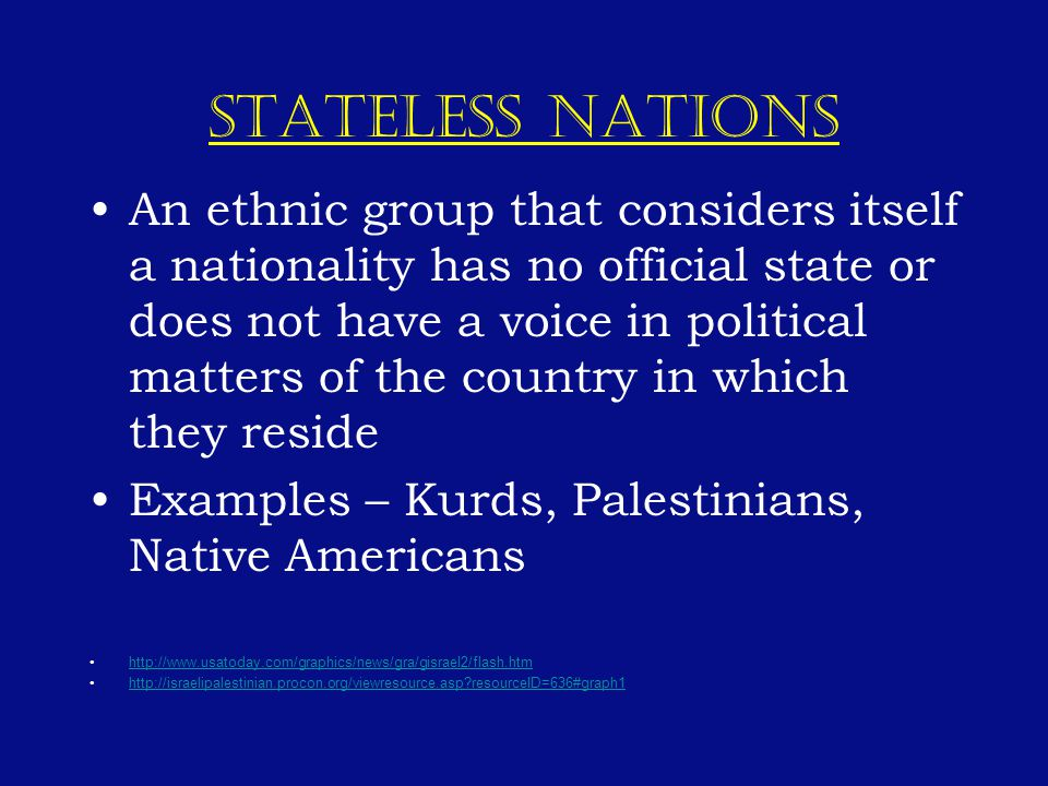 STATELESS NATIONS An ethnic group that considers itself a nationality has no official state or does not have a voice in political matters of the country in which they reside Examples – Kurds, Palestinians, Native Americans http://www.usatoday.com/graphics/news/gra/gisrael2/flash.htm http://israelipalestinian.procon.org/viewresource.asp resourceID=636#graph1