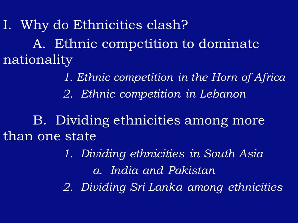 I. Why do Ethnicities clash. A. Ethnic competition to dominate nationality 1.