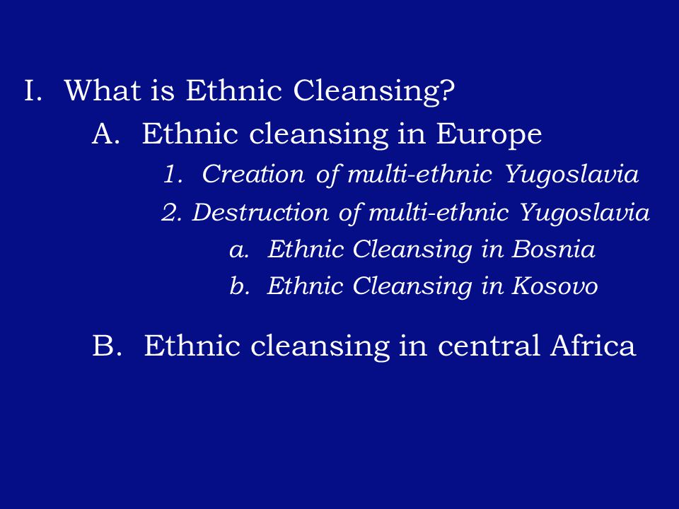 I. What is Ethnic Cleansing. A. Ethnic cleansing in Europe 1.