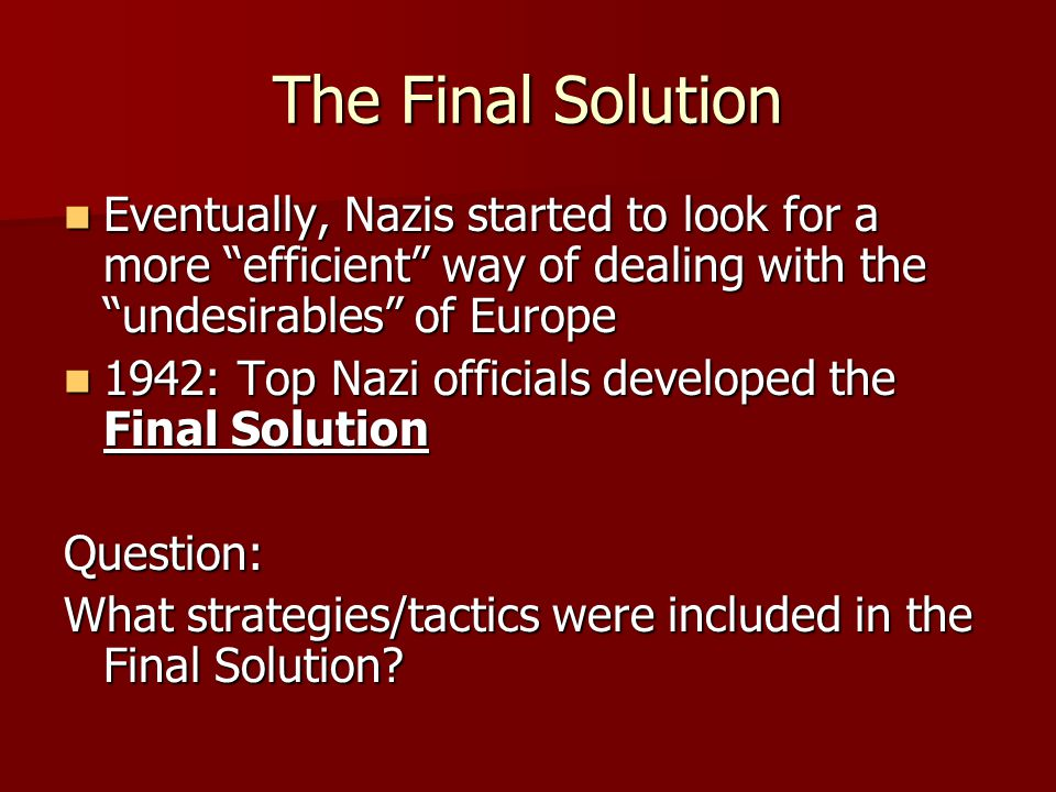 The Final Solution Eventually, Nazis started to look for a more efficient way of dealing with the undesirables of Europe Eventually, Nazis started to look for a more efficient way of dealing with the undesirables of Europe 1942: Top Nazi officials developed the Final Solution 1942: Top Nazi officials developed the Final SolutionQuestion: What strategies/tactics were included in the Final Solution?