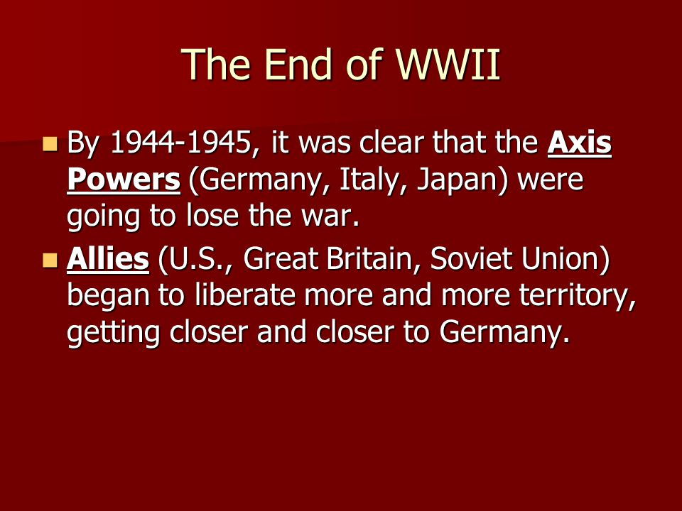 The End of WWII By 1944-1945, it was clear that the Axis Powers (Germany, Italy, Japan) were going to lose the war.
