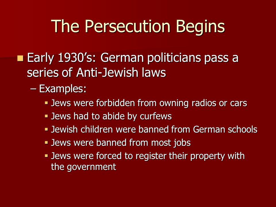 The Persecution Begins Early 1930's: German politicians pass a series of Anti-Jewish laws Early 1930's: German politicians pass a series of Anti-Jewish laws –Examples:  Jews were forbidden from owning radios or cars  Jews had to abide by curfews  Jewish children were banned from German schools  Jews were banned from most jobs  Jews were forced to register their property with the government
